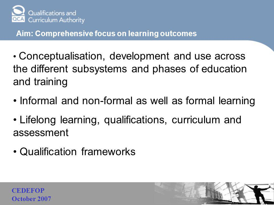 Malaysia Aim: Comprehensive focus on learning outcomes Conceptualisation, development and use across the different subsystems and phases of education and training Informal and non-formal as well as formal learning Lifelong learning, qualifications, curriculum and assessment Qualification frameworks CEDEFOP October 2007