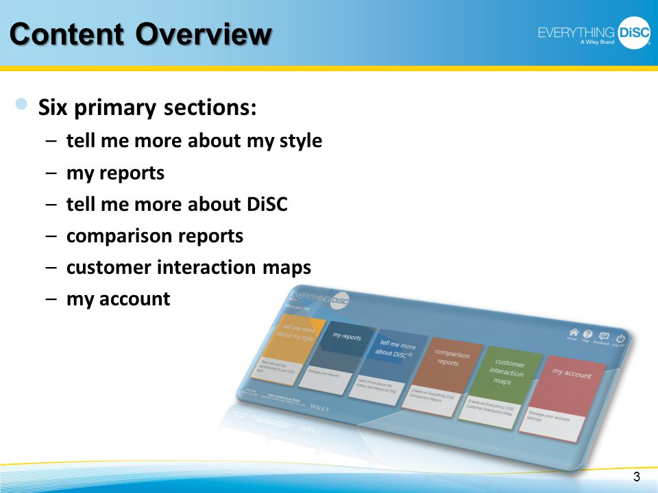 Content Overview Six primary sections: –tell me more about my style –my reports –tell me more about DiSC –comparison reports –customer interaction map