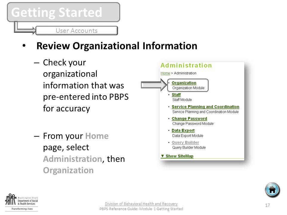 Review Organizational Information – Check your organizational information that was pre-entered into PBPS for accuracy – From your Home page, select Administration, then Organization Getting Started User Accounts 17 Division of Behavioral Health and Recovery PBPS Reference Guide: Module 1 Getting Started