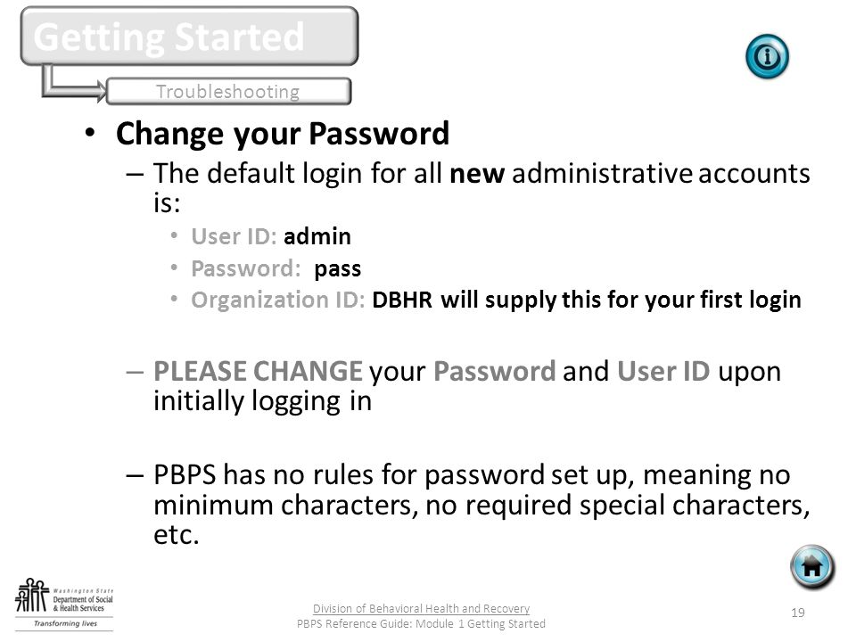 Change your Password – The default login for all new administrative accounts is: User ID: admin Password: pass Organization ID: DBHR will supply this for your first login – PLEASE CHANGE your Password and User ID upon initially logging in – PBPS has no rules for password set up, meaning no minimum characters, no required special characters, etc.