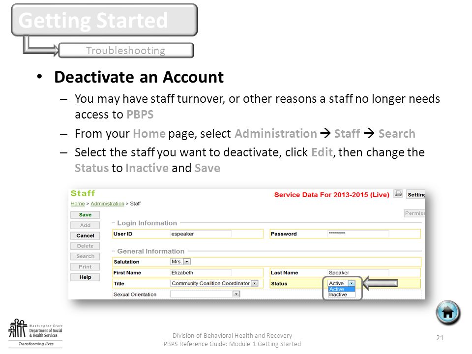 Deactivate an Account – You may have staff turnover, or other reasons a staff no longer needs access to PBPS – From your Home page, select Administration  Staff  Search – Select the staff you want to deactivate, click Edit, then change the Status to Inactive and Save Getting Started Troubleshooting 21 Division of Behavioral Health and Recovery PBPS Reference Guide: Module 1 Getting Started