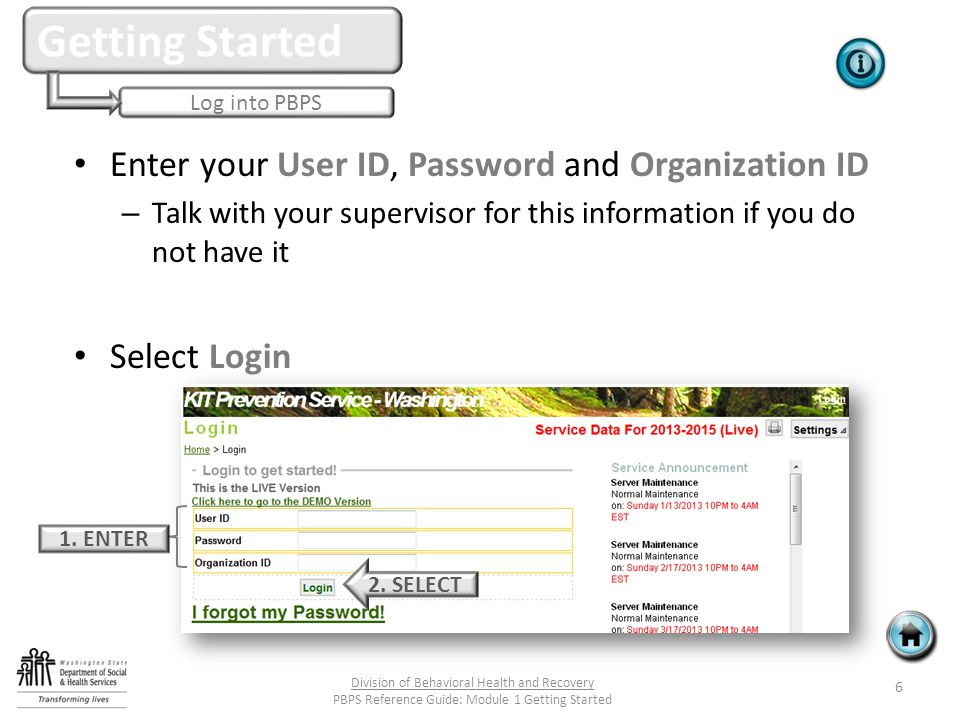Enter your User ID, Password and Organization ID – Talk with your supervisor for this information if you do not have it Select Login Log into PBPS Getting Started 1.