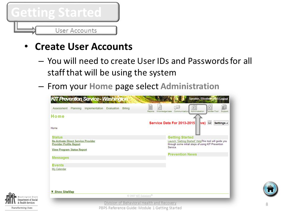 Create User Accounts – You will need to create User IDs and Passwords for all staff that will be using the system – From your Home page select Administration Getting Started User Accounts 8 Division of Behavioral Health and Recovery PBPS Reference Guide: Module 1 Getting Started