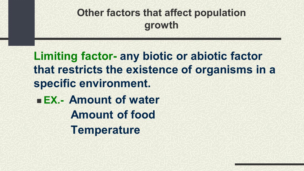 Other factors that affect population growth Limiting factor- any biotic or abiotic factor that restricts the existence of organisms in a specific envi