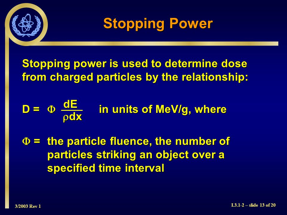 3/2003 Rev 1 I.3.1-2 – slide 13 of 20 Stopping Power Stopping power is used to determine dose from charged particles by the relationship: D =  in units of MeV/g, where  =the particle fluence, the number of particles striking an object over a specified time interval dE  dx