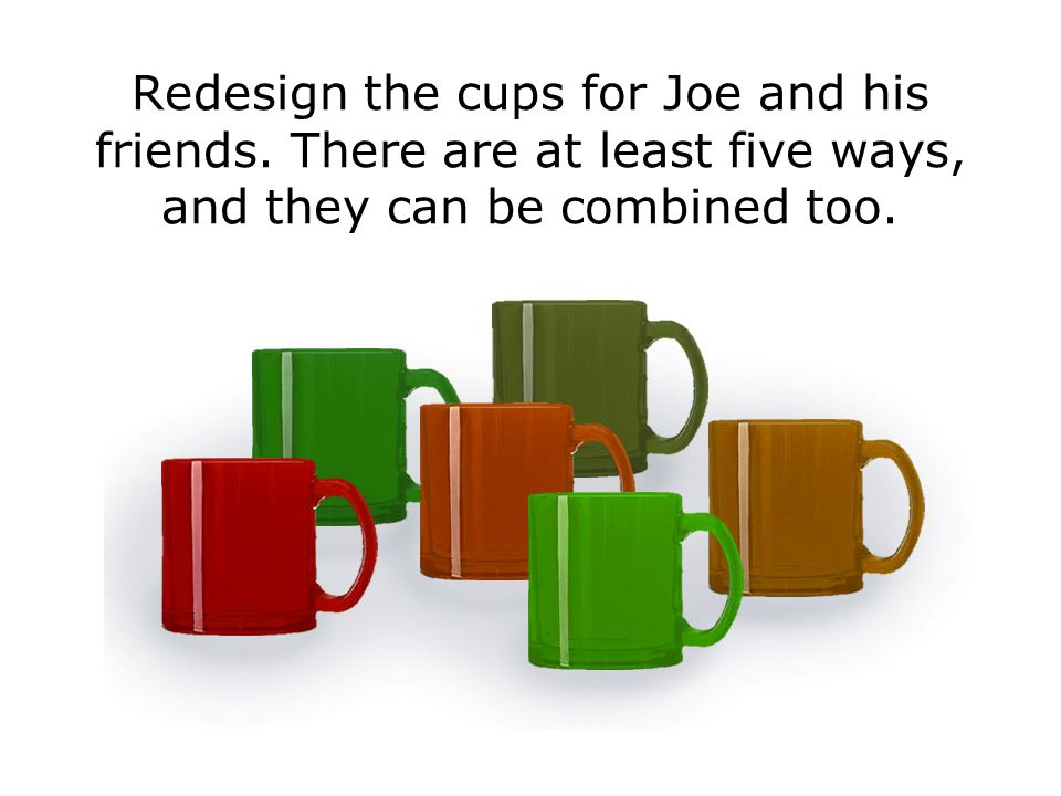Redesign the cups for Joe and his friends.