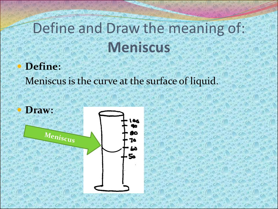 Define and Draw the meaning of: Meniscus Define: Meniscus is the curve at the surface of liquid.