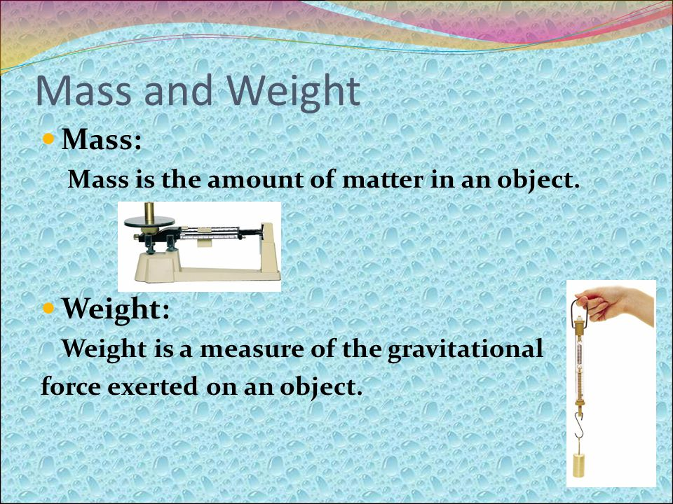 Mass and Weight Mass: Mass is the amount of matter in an object.