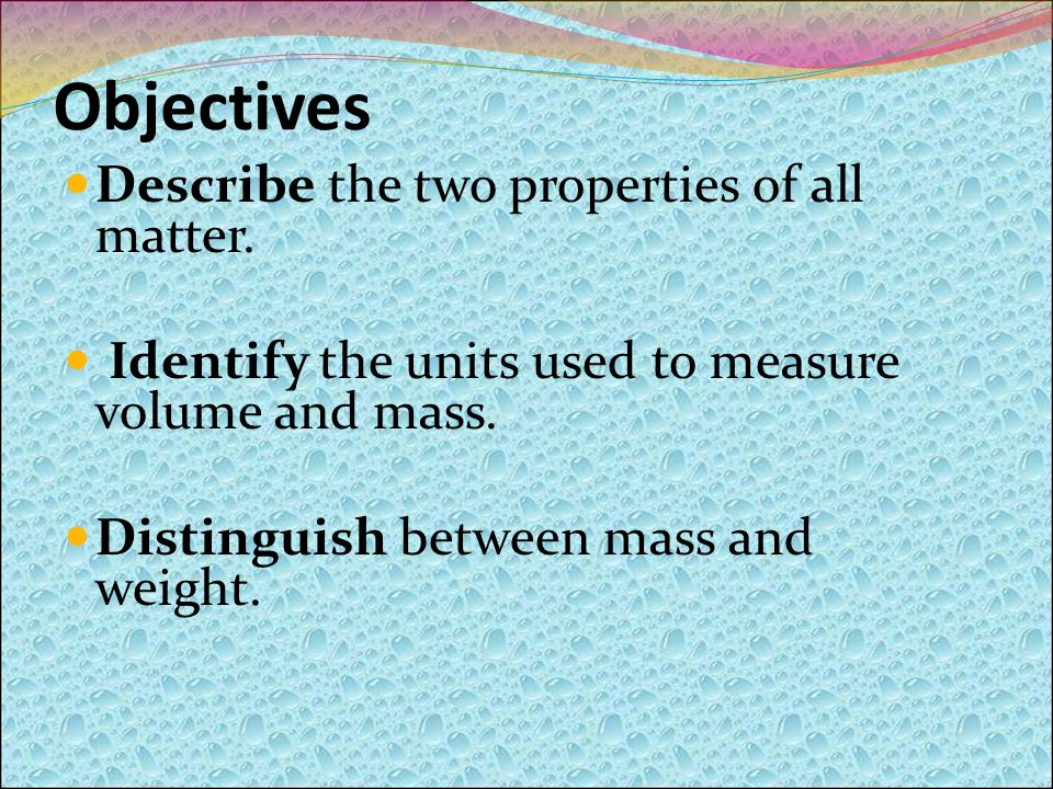 Objectives Describe the two properties of all matter.