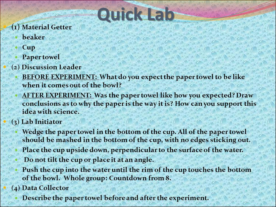 Quick Lab (1) Material Getter beaker Cup Paper towel (2) Discussion Leader BEFORE EXPERIMENT: What do you expect the paper towel to be like when it comes out of the bowl.