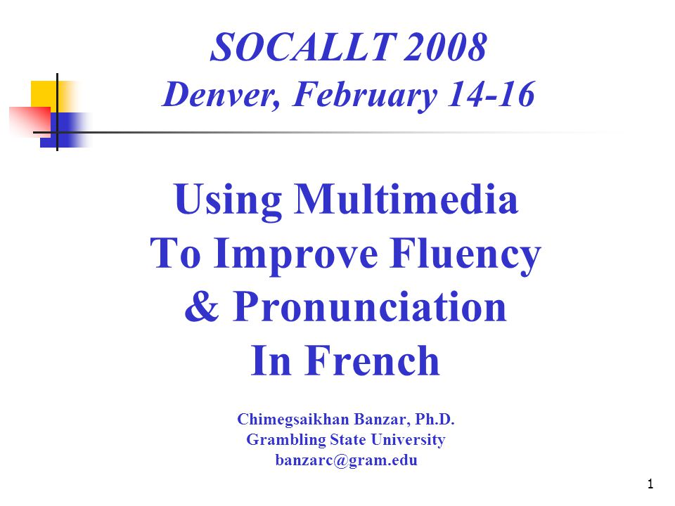 1 Using Multimedia To Improve Fluency & Pronunciation In French Chimegsaikhan Banzar, Ph.D.
