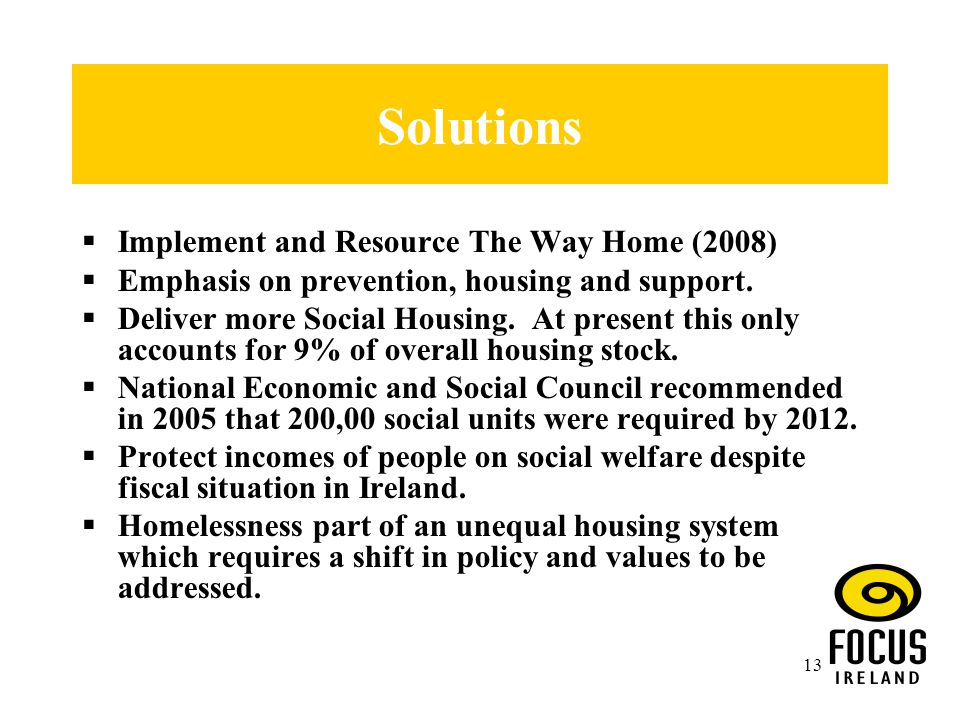 13 Solutions  Implement and Resource The Way Home (2008)  Emphasis on prevention, housing and support.