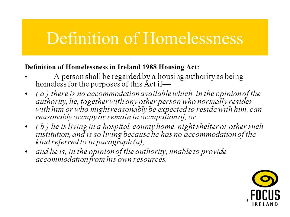 3 Definition of Homelessness Definition of Homelessness in Ireland 1988 Housing Act: A person shall be regarded by a housing authority as being homeless for the purposes of this Act if— ( a ) there is no accommodation available which, in the opinion of the authority, he, together with any other person who normally resides with him or who might reasonably be expected to reside with him, can reasonably occupy or remain in occupation of, or ( b ) he is living in a hospital, county home, night shelter or other such institution, and is so living because he has no accommodation of the kind referred to in paragraph (a), and he is, in the opinion of the authority, unable to provide accommodation from his own resources.