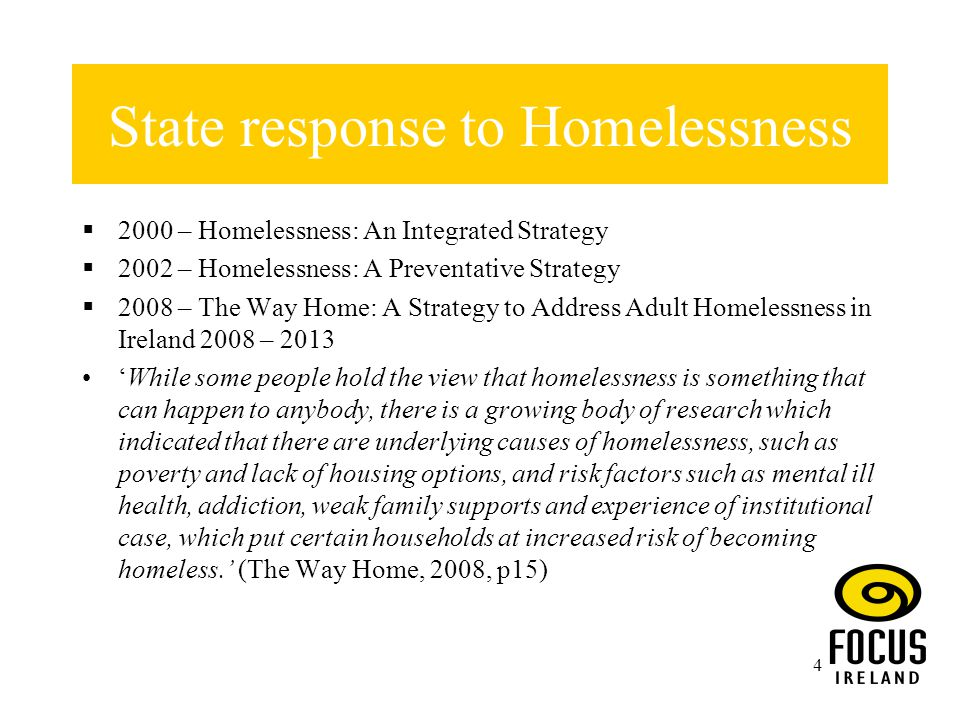 4 State response to Homelessness  2000 – Homelessness: An Integrated Strategy  2002 – Homelessness: A Preventative Strategy  2008 – The Way Home: A Strategy to Address Adult Homelessness in Ireland 2008 – 2013 'While some people hold the view that homelessness is something that can happen to anybody, there is a growing body of research which indicated that there are underlying causes of homelessness, such as poverty and lack of housing options, and risk factors such as mental ill health, addiction, weak family supports and experience of institutional case, which put certain households at increased risk of becoming homeless.' (The Way Home, 2008, p15)