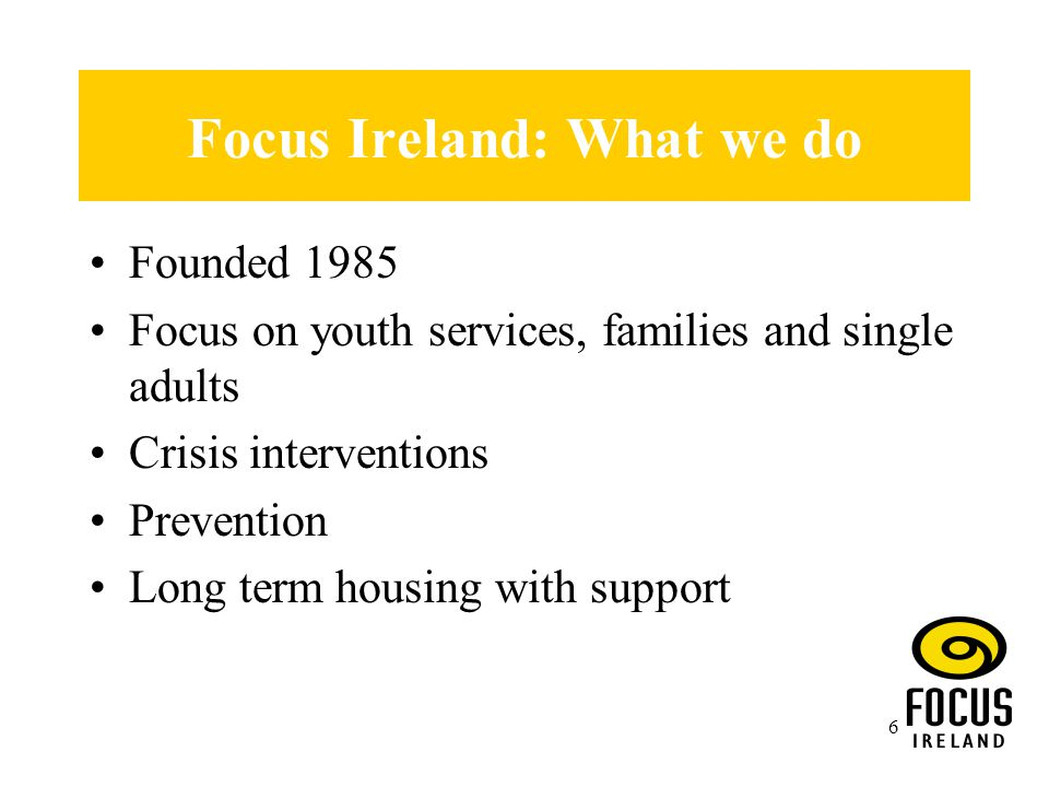 6 Focus Ireland: What we do Founded 1985 Focus on youth services, families and single adults Crisis interventions Prevention Long term housing with support