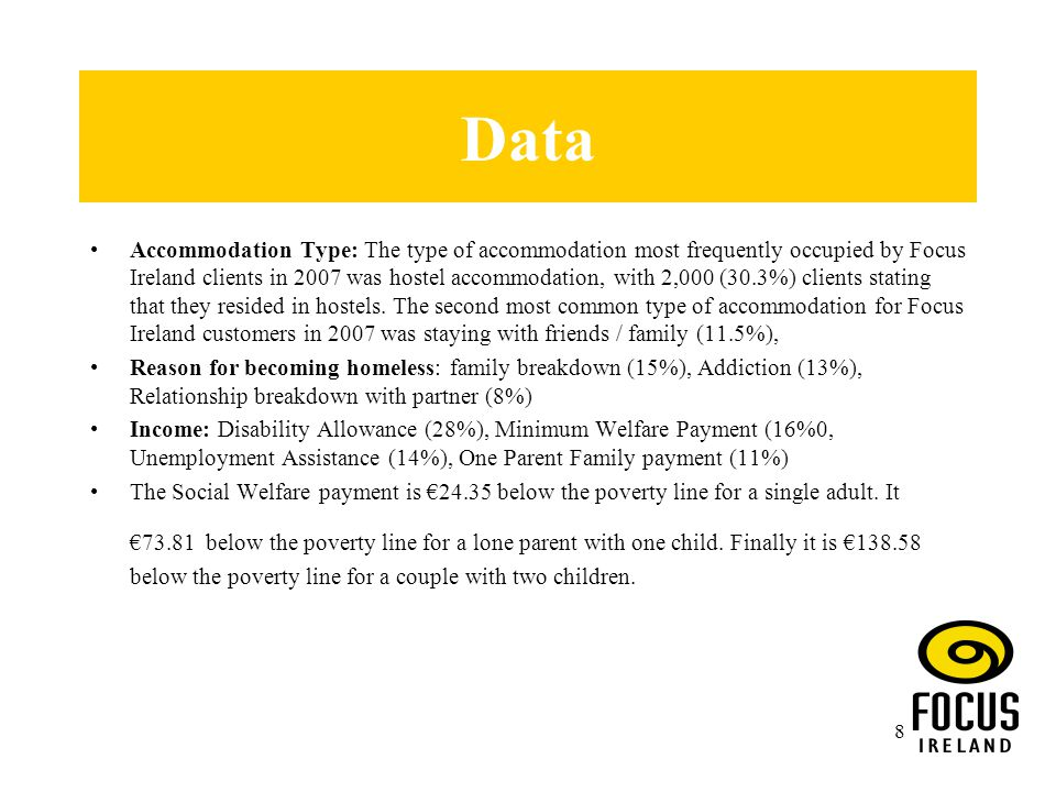 8 Data Accommodation Type: The type of accommodation most frequently occupied by Focus Ireland clients in 2007 was hostel accommodation, with 2,000 (30.3%) clients stating that they resided in hostels.