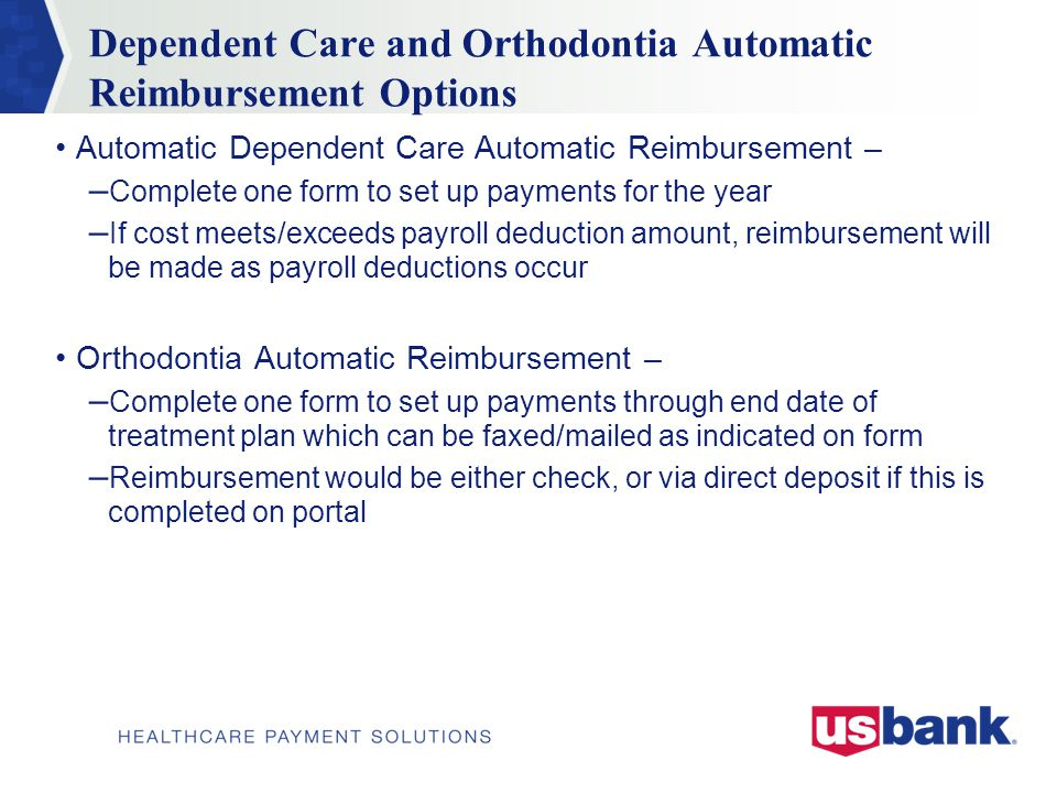 Dependent Care and Orthodontia Automatic Reimbursement Options Automatic Dependent Care Automatic Reimbursement – – Complete one form to set up payments for the year – If cost meets/exceeds payroll deduction amount, reimbursement will be made as payroll deductions occur Orthodontia Automatic Reimbursement – – Complete one form to set up payments through end date of treatment plan which can be faxed/mailed as indicated on form – Reimbursement would be either check, or via direct deposit if this is completed on portal