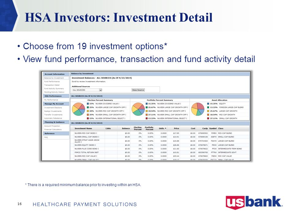HSA Investors: Investment Detail 16 Choose from 19 investment options* View fund performance, transaction and fund activity detail * There is a required minimum balance prior to investing within an HSA.
