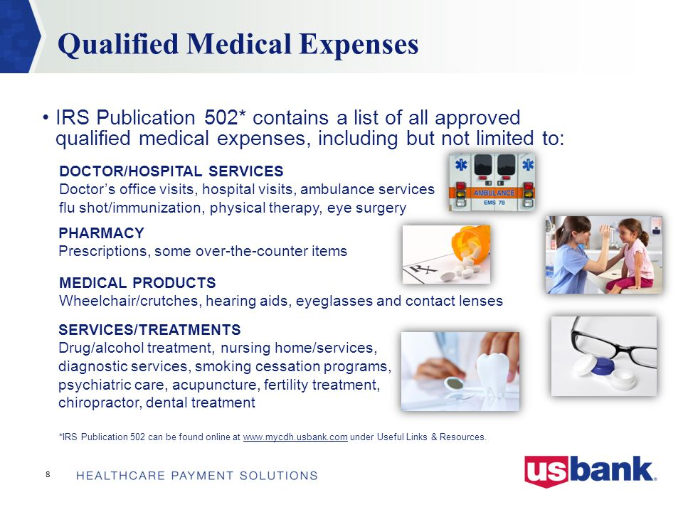 IRS Publication 502* contains a list of all approved qualified medical expenses, including but not limited to: *IRS Publication 502 can be found online at www.mycdh.usbank.com under Useful Links & Resources.www.mycdh.usbank.com 8 Qualified Medical Expenses DOCTOR/HOSPITAL SERVICES Doctor's office visits, hospital visits, ambulance services flu shot/immunization, physical therapy, eye surgery PHARMACY Prescriptions, some over-the-counter items SERVICES/TREATMENTS Drug/alcohol treatment, nursing home/services, diagnostic services, smoking cessation programs, psychiatric care, acupuncture, fertility treatment, chiropractor, dental treatment MEDICAL PRODUCTS Wheelchair/crutches, hearing aids, eyeglasses and contact lenses