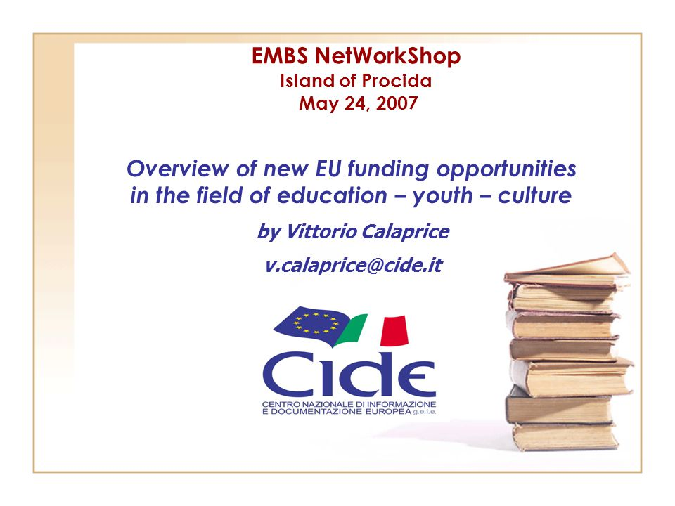 EMBS NetWorkShop Island of Procida May 24, 2007 Overview of new EU funding opportunities in the field of education – youth – culture by Vittorio Calap