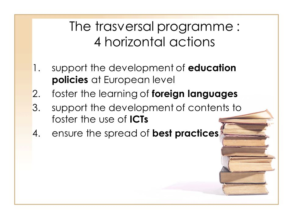 The trasversal programme : 4 horizontal actions 1.support the development of education policies at European level 2.foster the learning of foreign lan