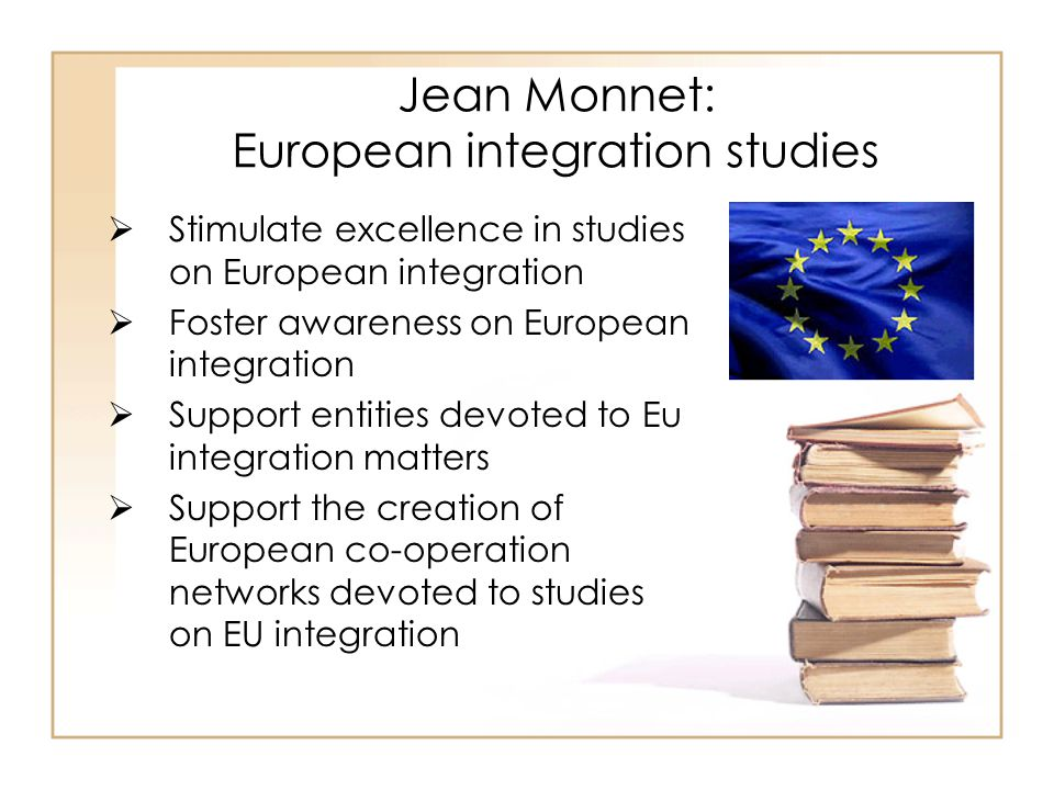 Jean Monnet: European integration studies  Stimulate excellence in studies on European integration  Foster awareness on European integration  Support entities devoted to Eu integration matters  Support the creation of European co-operation networks devoted to studies on EU integration