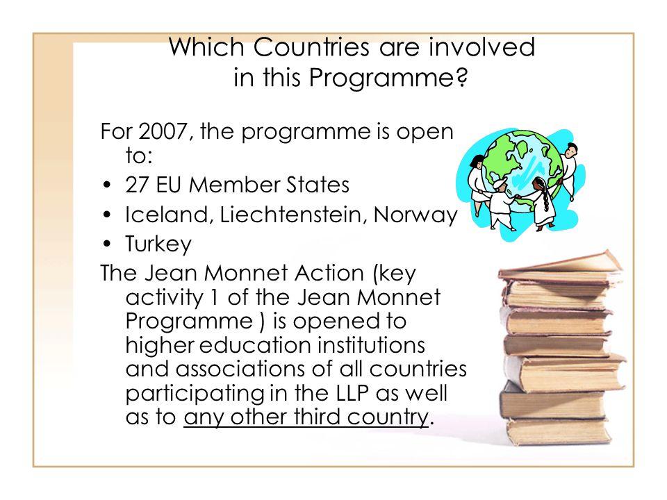Which Countries are involved in this Programme? For 2007, the programme is open to: 27 EU Member States Iceland, Liechtenstein, Norway Turkey The Jean