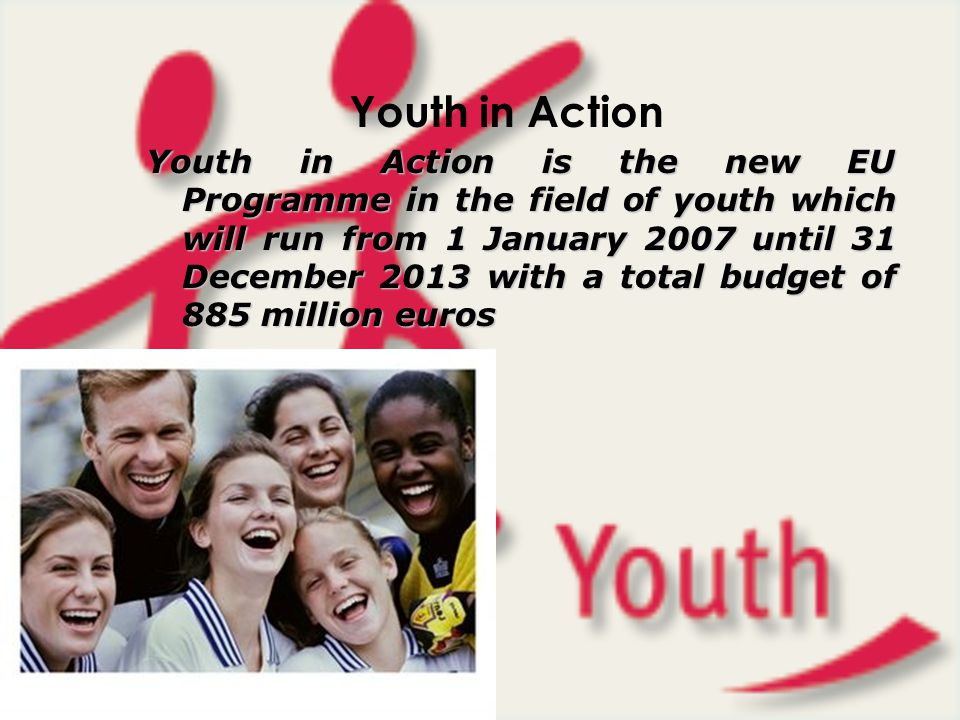 Youth in Action Youth in Action is the new EU Programme in the field of youth which will run from 1 January 2007 until 31 December 2013 with a total b