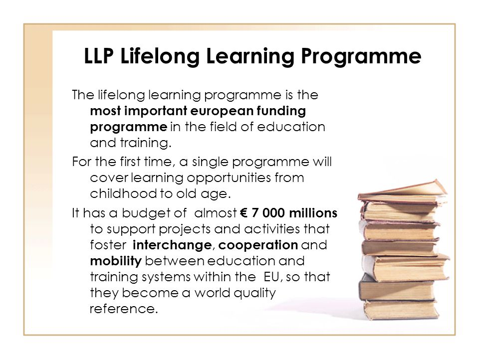 LLP Lifelong Learning Programme The lifelong learning programme is the most important european funding programme in the field of education and trainin