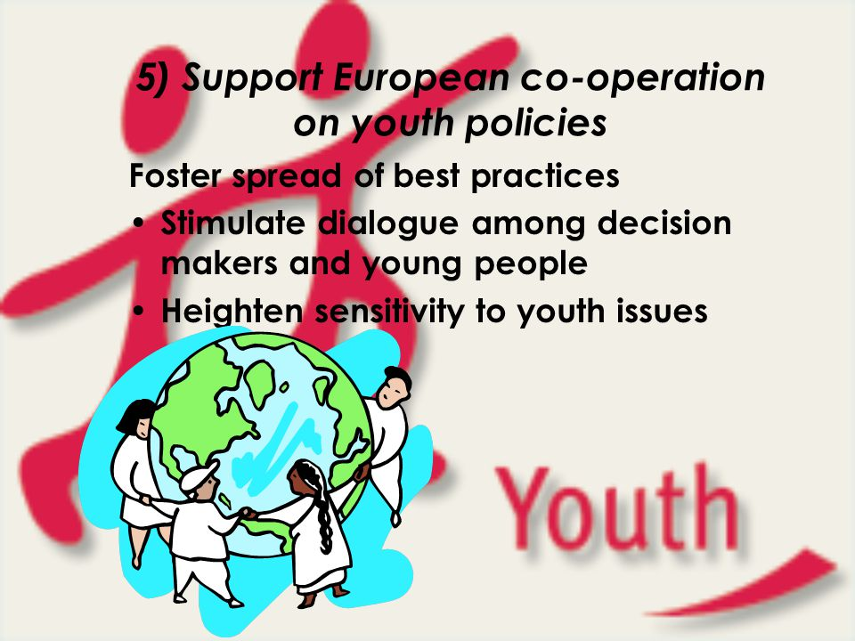 5) Support European co-operation on youth policies Foster spread of best practices Stimulate dialogue among decision makers and young people Heighten