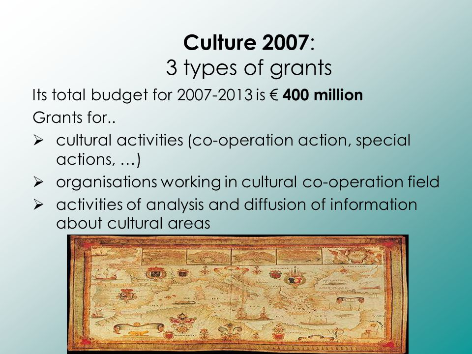 Culture 2007 : 3 types of grants Its total budget for 2007-2013 is € 400 million Grants for..  cultural activities (co-operation action, special acti