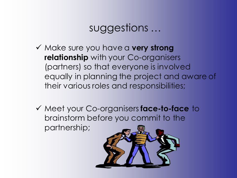 suggestions … Make sure you have a very strong relationship with your Co-organisers (partners) so that everyone is involved equally in planning the pr