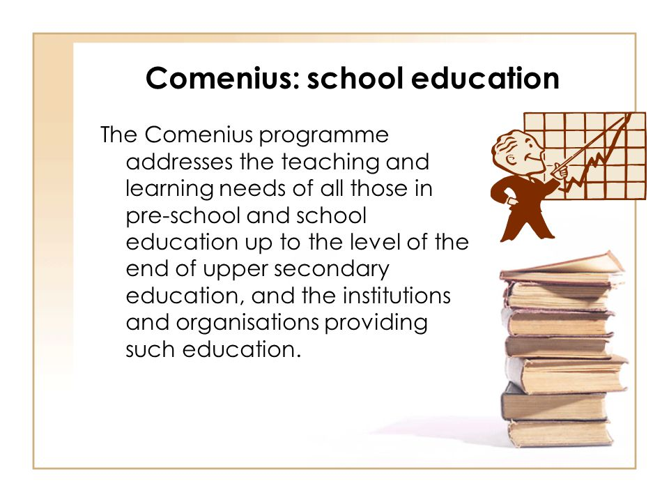 Comenius: school education The Comenius programme addresses the teaching and learning needs of all those in pre-school and school education up to the