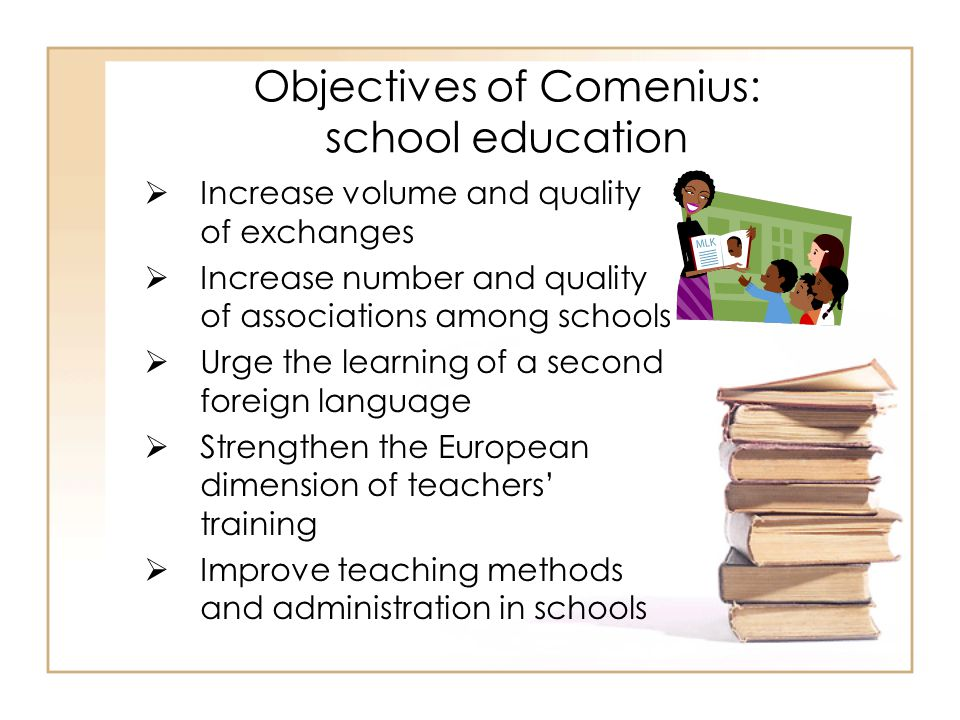 Objectives of Comenius: school education  Increase volume and quality of exchanges  Increase number and quality of associations among schools  Urge