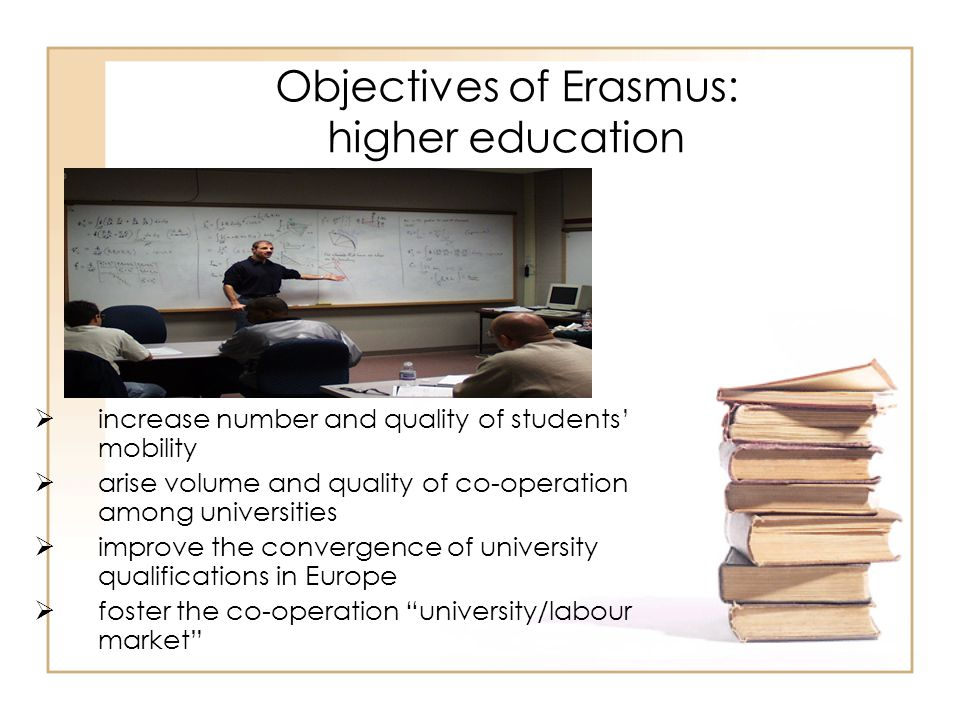 Objectives of Erasmus: higher education  increase number and quality of students' mobility  arise volume and quality of co-operation among universit
