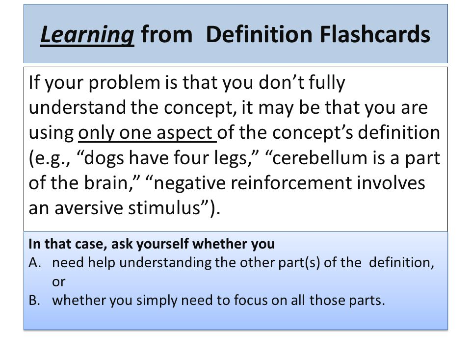 Learning from Definition Flashcards If your problem is that you are too focused on one aspect of the concept's definition: Text definition: Occurs when a (1)__ behavior is increased by (2)_ taking__ away an aversive stimulus. __ ____ ______________________________ ______ Text definition: Occurs when a (1)__ behavior is decreased by (2)_ adding an aversive stimulus after the_____ undesired behavior occurs. __ ____ ______________________________ Negative Reinforcement Positive Punishment 2.