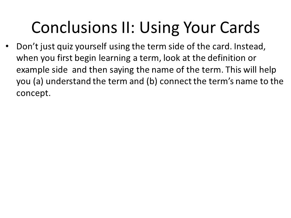 Conclusions II: Using Your Cards Don't just quiz yourself using the term side of the card.