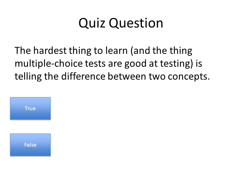Quiz Question The hardest thing to learn (and the thing multiple-choice tests are good at testing) is telling the difference between two concepts.