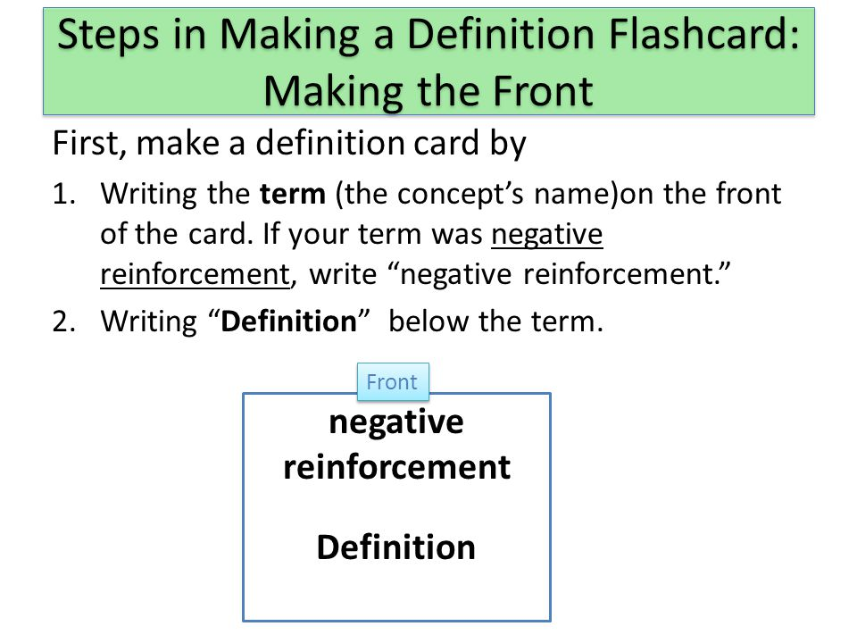 Steps in Making a Definition Flashcard: Making the Front First, make a definition card by 1.Writing the term (the concept's name)on the front of the card.