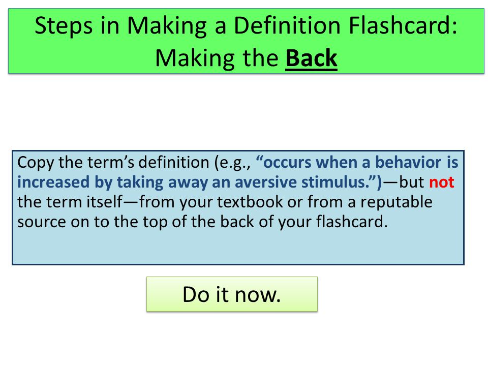 Steps in Making a Definition Flashcard: Making the Back Copy the term's definition (e.g., occurs when a behavior is increased by taking away an aversive stimulus. )—but not the term itself—from your textbook or from a reputable source on to the top of the back of your flashcard.
