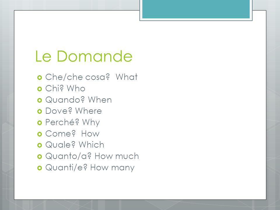 Le Domande  Che/che cosa. What  Chi. Who  Quando.