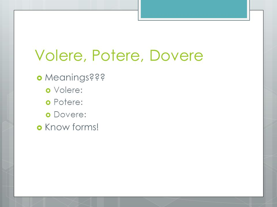 Volere, Potere, Dovere  Meanings???  Volere:  Potere:  Dovere:  Know forms!