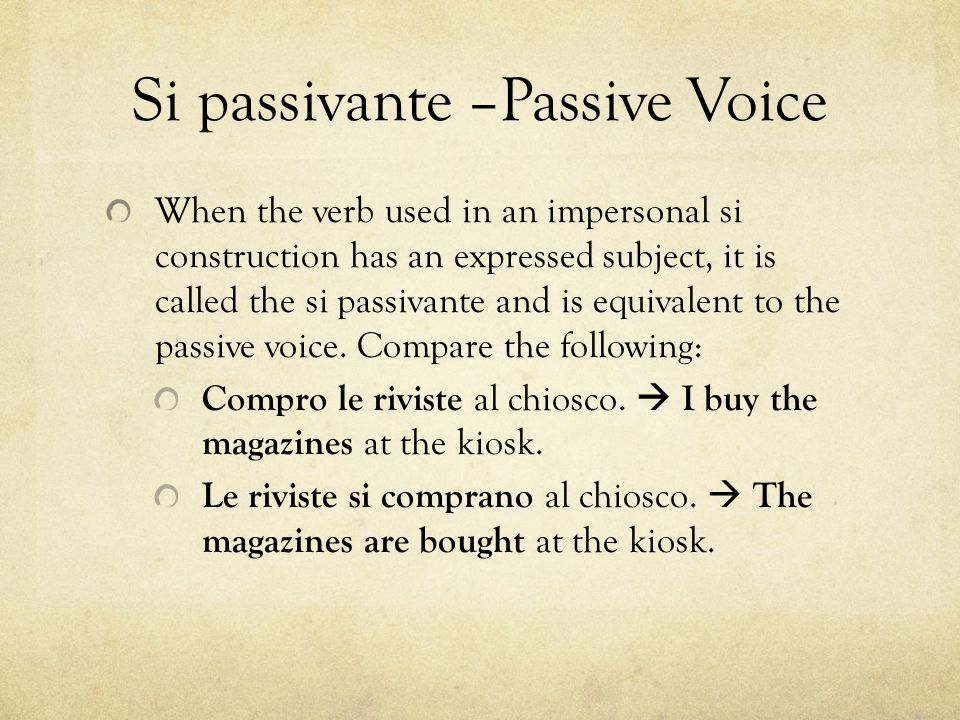 Si passivante –Passive Voice When the verb used in an impersonal si construction has an expressed subject, it is called the si passivante and is equivalent to the passive voice.