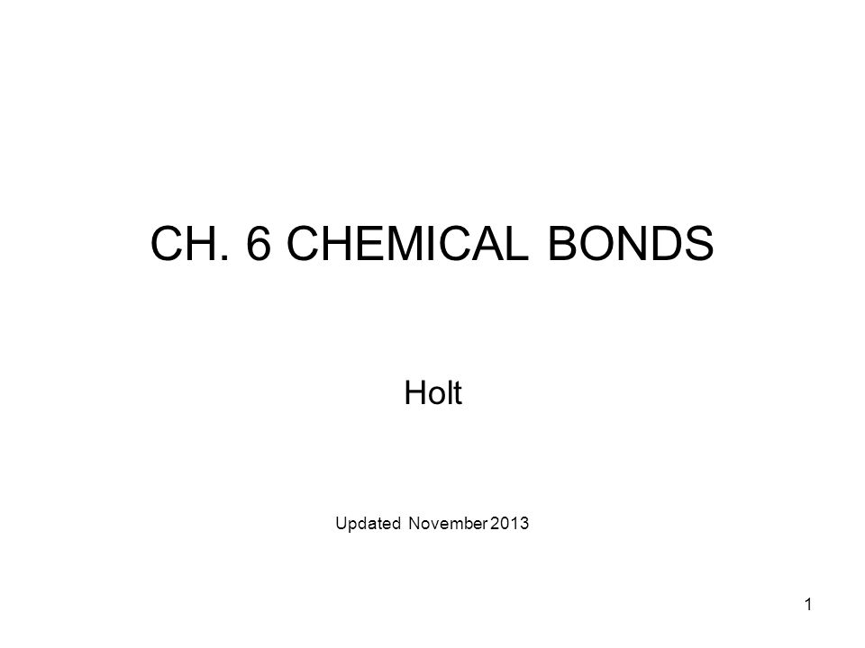 1 CH. 6 CHEMICAL BONDS Holt Updated November 2013