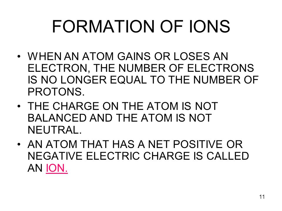 11 FORMATION OF IONS WHEN AN ATOM GAINS OR LOSES AN ELECTRON, THE NUMBER OF ELECTRONS IS NO LONGER EQUAL TO THE NUMBER OF PROTONS. THE CHARGE ON THE A