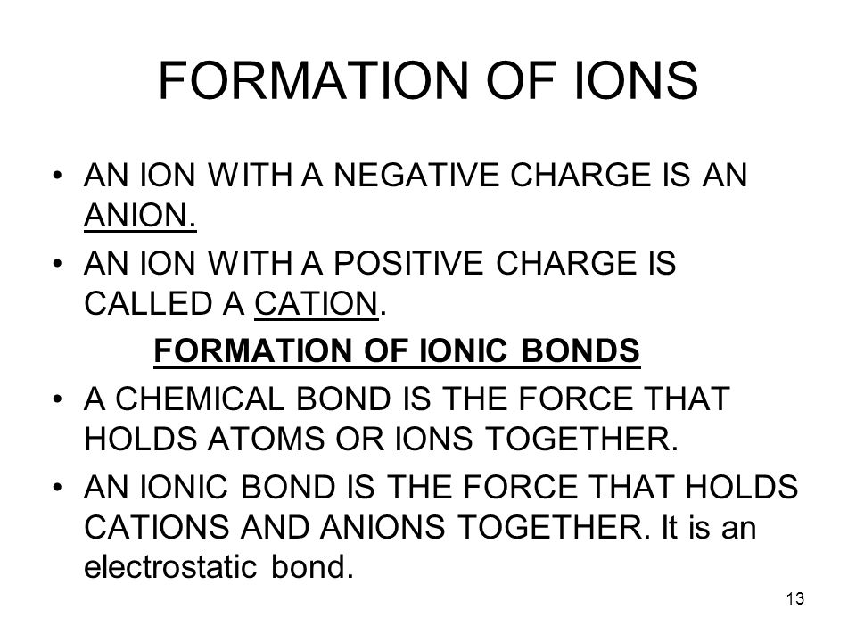 13 FORMATION OF IONS AN ION WITH A NEGATIVE CHARGE IS AN ANION. AN ION WITH A POSITIVE CHARGE IS CALLED A CATION. FORMATION OF IONIC BONDS A CHEMICAL