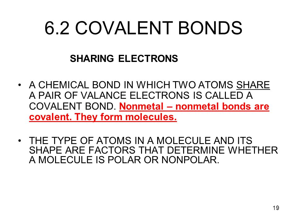 19 6.2 COVALENT BONDS SHARING ELECTRONS A CHEMICAL BOND IN WHICH TWO ATOMS SHARE A PAIR OF VALANCE ELECTRONS IS CALLED A COVALENT BOND. Nonmetal – non