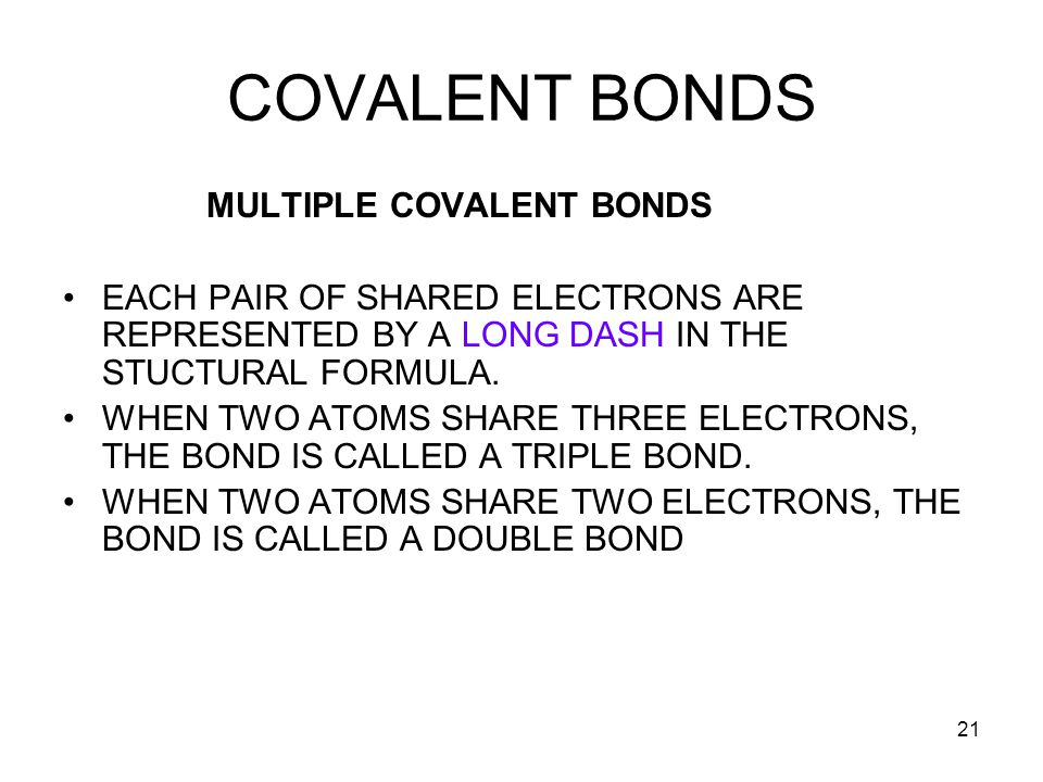 21 COVALENT BONDS MULTIPLE COVALENT BONDS EACH PAIR OF SHARED ELECTRONS ARE REPRESENTED BY A LONG DASH IN THE STUCTURAL FORMULA. WHEN TWO ATOMS SHARE