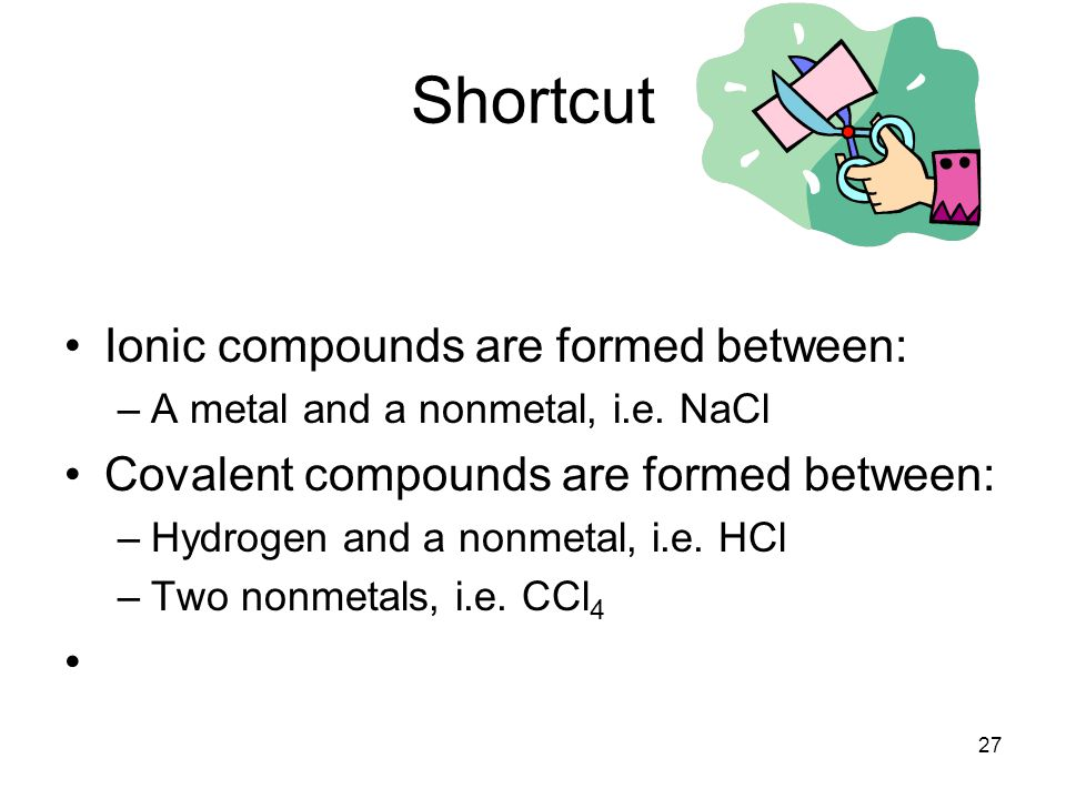 Shortcut Ionic compounds are formed between: –A metal and a nonmetal, i.e. NaCl Covalent compounds are formed between: –Hydrogen and a nonmetal, i.e.