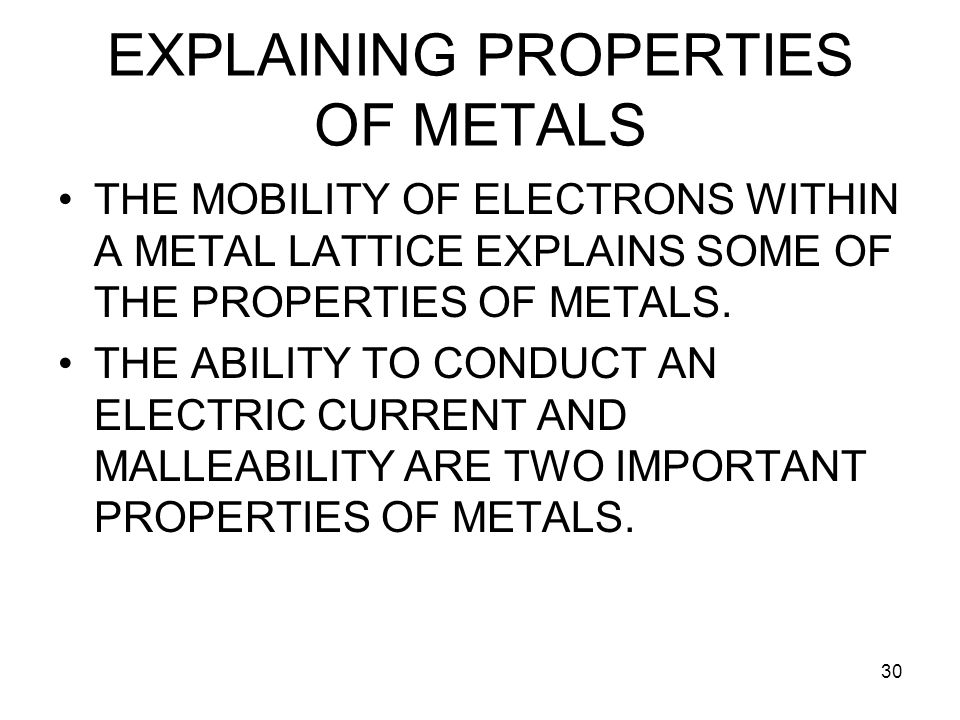 30 EXPLAINING PROPERTIES OF METALS THE MOBILITY OF ELECTRONS WITHIN A METAL LATTICE EXPLAINS SOME OF THE PROPERTIES OF METALS.
